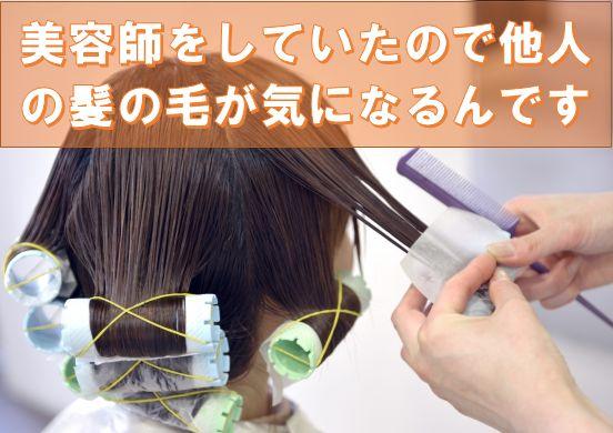 美容師をしていたので他人の髪の毛が気になるんです